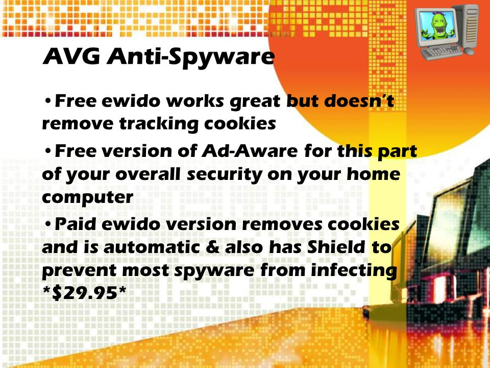 AVG Anti-Spyware Free ewido works great but doesnt remove tracking cookies Free version of Ad-Aware for this part of your overall security on your home computer Paid ewido version removes cookies and is automatic & also has Shield to prevent most spyware from infecting *$29.95*