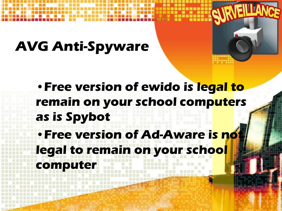 AVG Anti-Spyware Free version of ewido is legal to remain on your school computers as is Spybot Free version of Ad-Aware is not legal to remain on your school computer