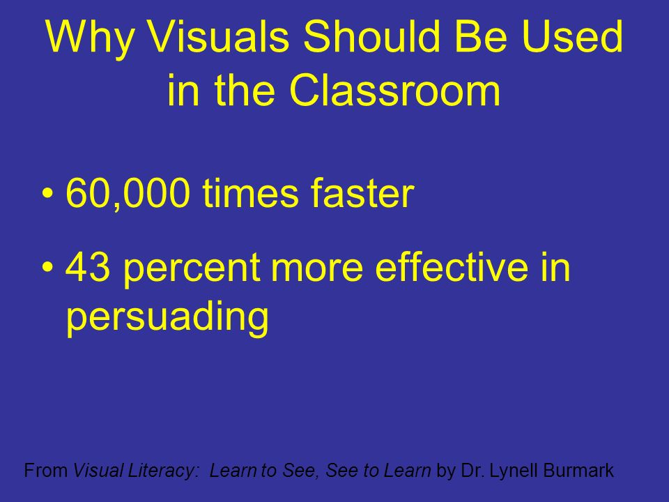Why Visuals Should Be Used in the Classroom 60,000 times faster 43 percent more effective in persuading From Visual Literacy: Learn to See, See to Learn by Dr.