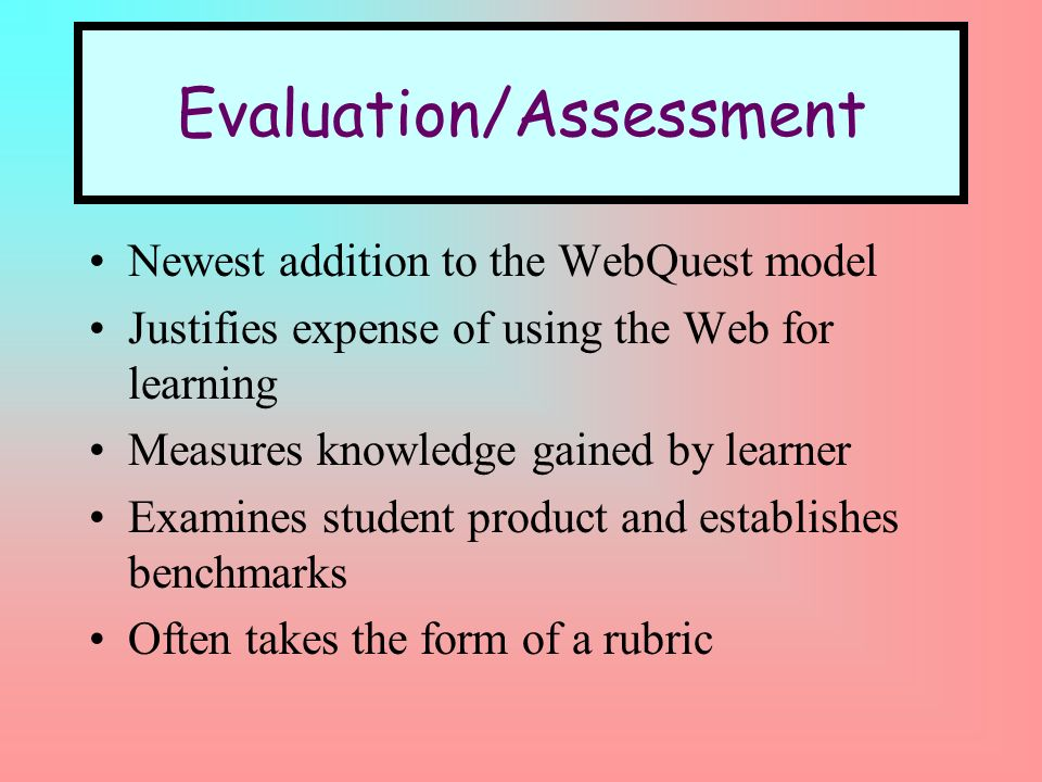 Evaluation/Assessment Newest addition to the WebQuest model Justifies expense of using the Web for learning Measures knowledge gained by learner Examines student product and establishes benchmarks Often takes the form of a rubric