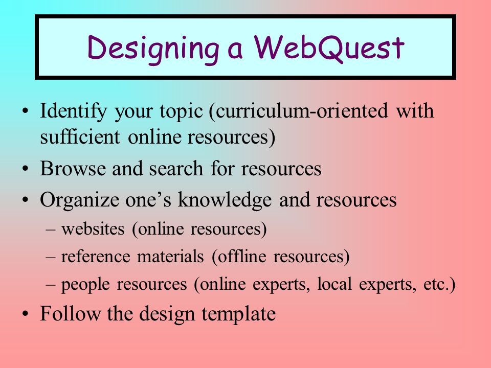 Designing a WebQuest Identify your topic (curriculum-oriented with sufficient online resources) Browse and search for resources Organize ones knowledge and resources –websites (online resources) –reference materials (offline resources) –people resources (online experts, local experts, etc.) Follow the design template