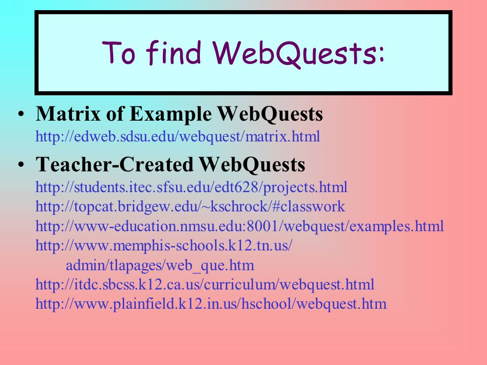 To find WebQuests: Matrix of Example WebQuests http://edweb.sdsu.edu/webquest/matrix.html Teacher-Created WebQuests http://students.itec.sfsu.edu/edt628/projects.html http://topcat.bridgew.edu/~kschrock/#classwork http://www-education.nmsu.edu:8001/webquest/examples.html http://www.memphis-schools.k12.tn.us/ admin/tlapages/web_que.htm http://itdc.sbcss.k12.ca.us/curriculum/webquest.html http://www.plainfield.k12.in.us/hschool/webquest.htm