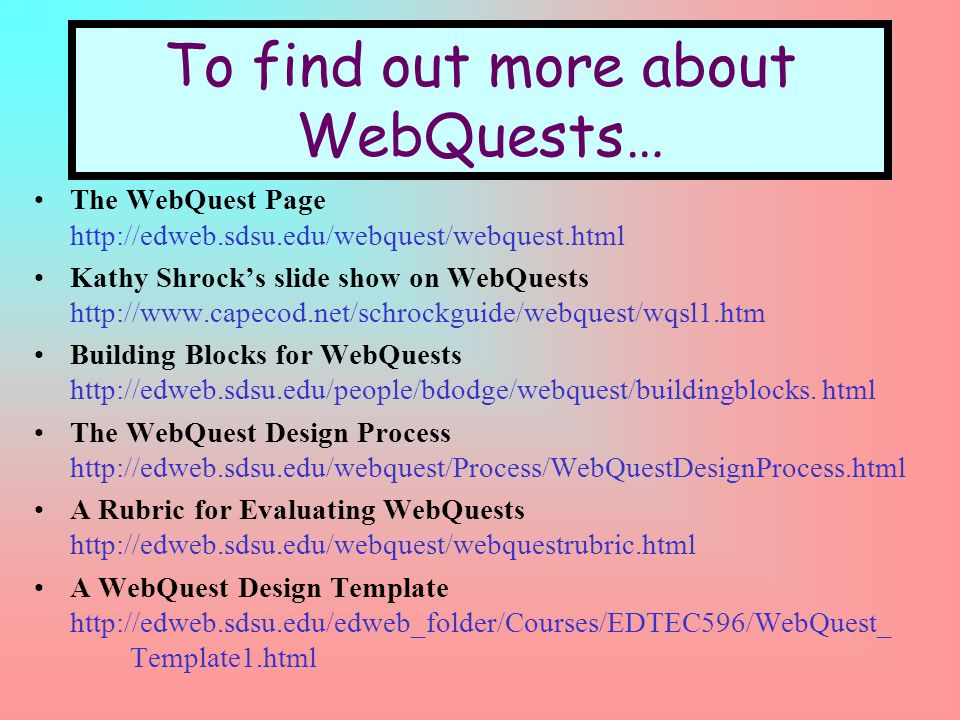 To find out more about WebQuests… The WebQuest Page http://edweb.sdsu.edu/webquest/webquest.html Kathy Shrocks slide show on WebQuests http://www.capecod.net/schrockguide/webquest/wqsl1.htm Building Blocks for WebQuests http://edweb.sdsu.edu/people/bdodge/webquest/buildingblocks.