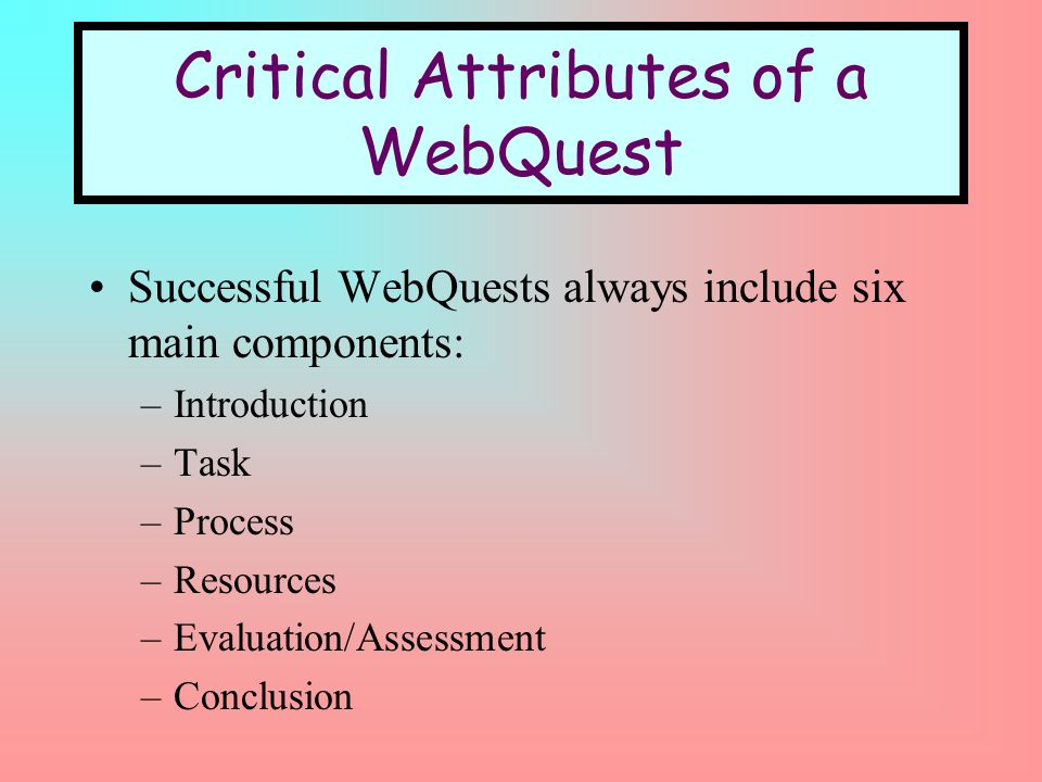 Critical Attributes of a WebQuest Successful WebQuests always include six main components: –Introduction –Task –Process –Resources –Evaluation/Assessment –Conclusion