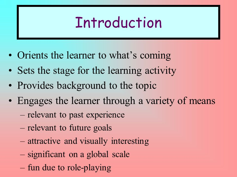 Introduction Orients the learner to whats coming Sets the stage for the learning activity Provides background to the topic Engages the learner through a variety of means –relevant to past experience –relevant to future goals –attractive and visually interesting –significant on a global scale –fun due to role-playing
