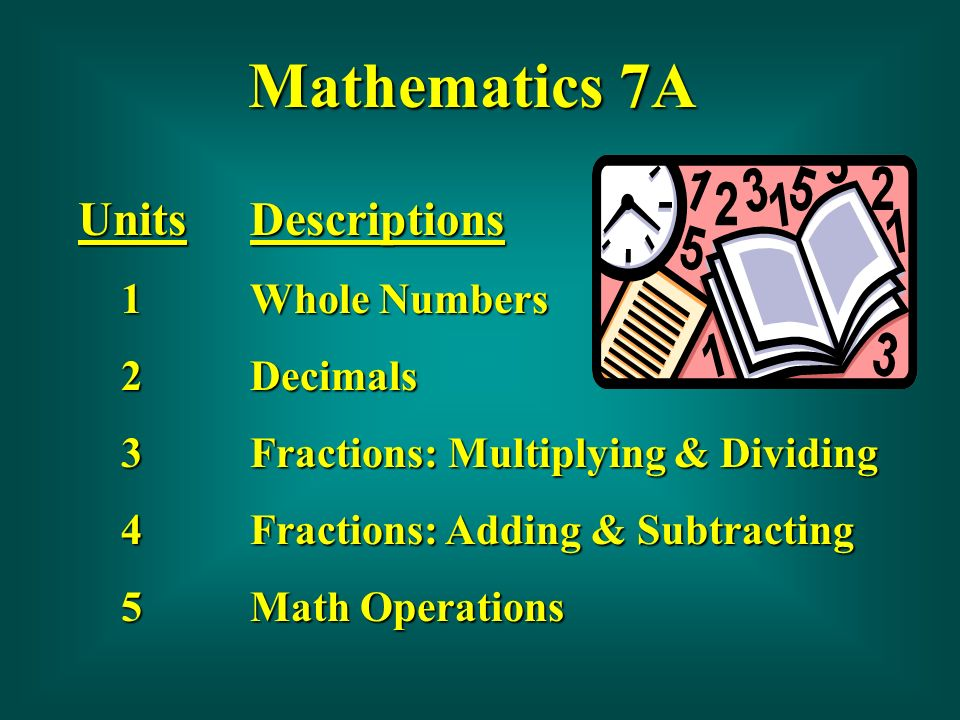 Mathematics 6B Units678910 Descriptions Whole Numbers and Decimals Fractions - Multiplying and Dividing Fractions - Adding and Subtracting Basic Geometry Terms Ratio, Proportion and Percent