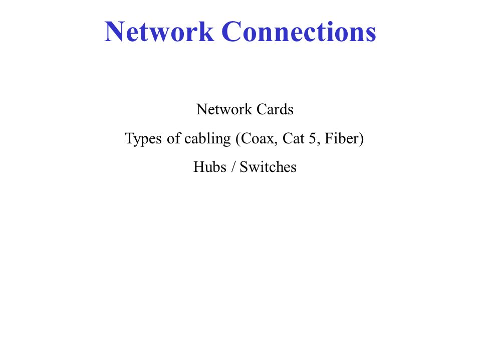 Network Connections Network Cards Types of cabling (Coax, Cat 5, Fiber) Hubs / Switches