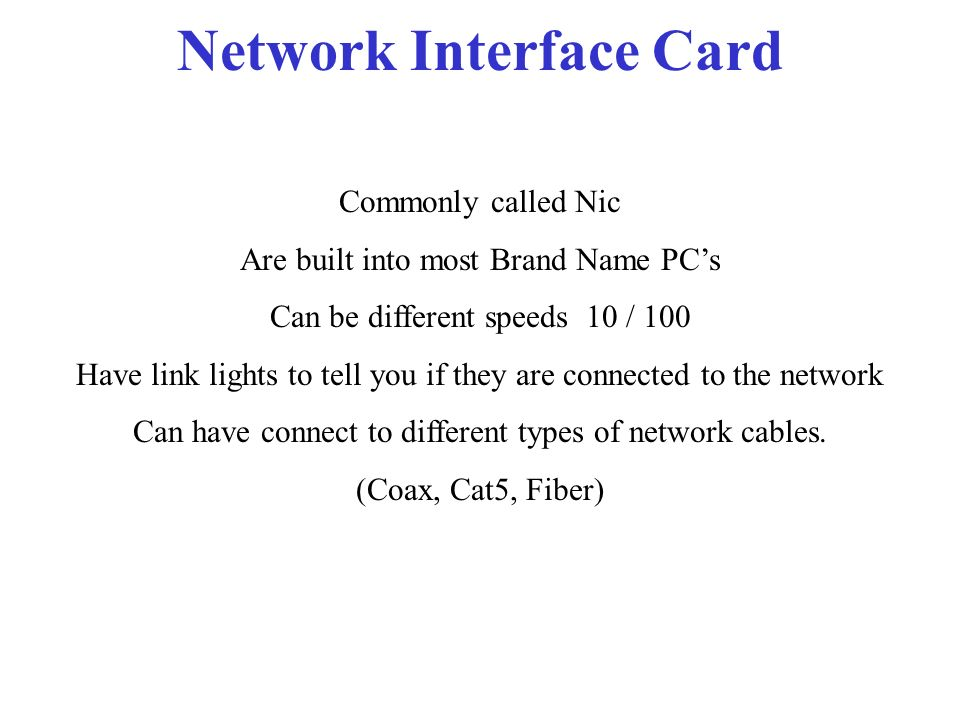 Network Interface Card Commonly called Nic Are built into most Brand Name PCs Can be different speeds 10 / 100 Have link lights to tell you if they are connected to the network Can have connect to different types of network cables.