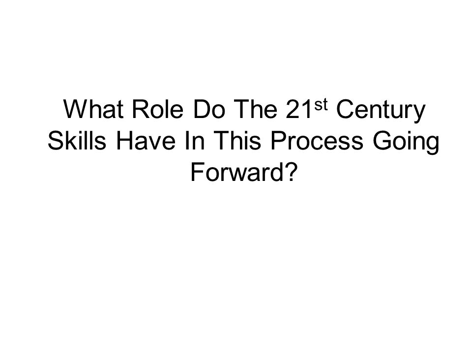 What Role Do The 21 st Century Skills Have In This Process Going Forward