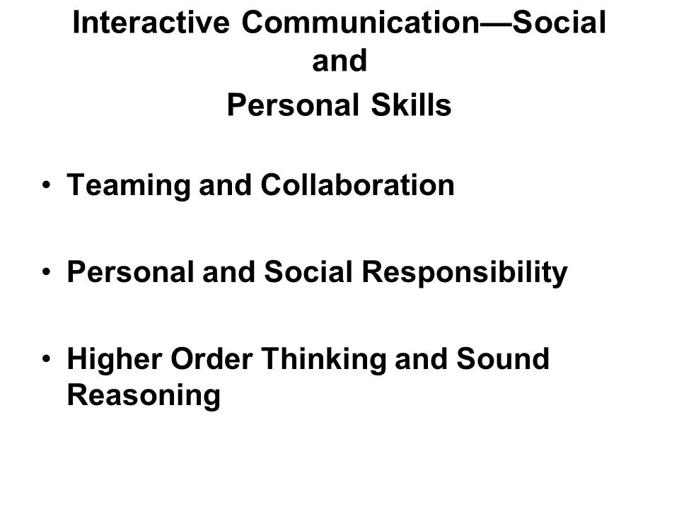 Interactive CommunicationSocial and Personal Skills Teaming and Collaboration Personal and Social Responsibility Higher Order Thinking and Sound Reasoning