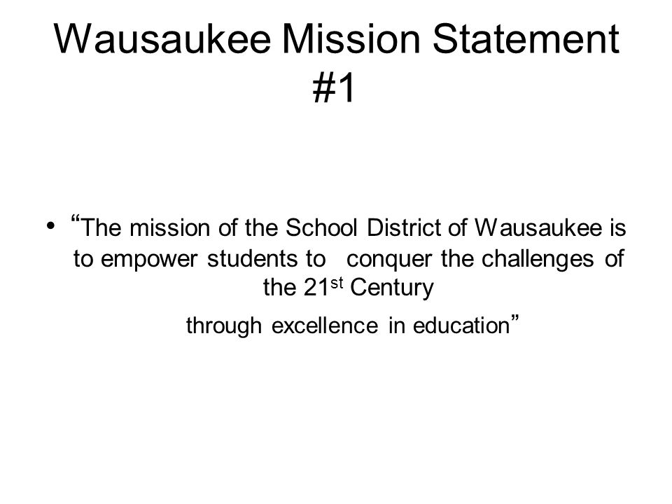 OR Mission Statement #2 School District of WausaukeeBylaws & Policies 2105 - MISSION OF THE DISTRICT The mission of the SCHOOL DISTRICT OF WAUSAUKEE is to provide an appropriate educational program and learning environment which will effectively: A.meet the educational needs of its students; B.help its students accomplish educational goals which are significant, durable, AND transferable.