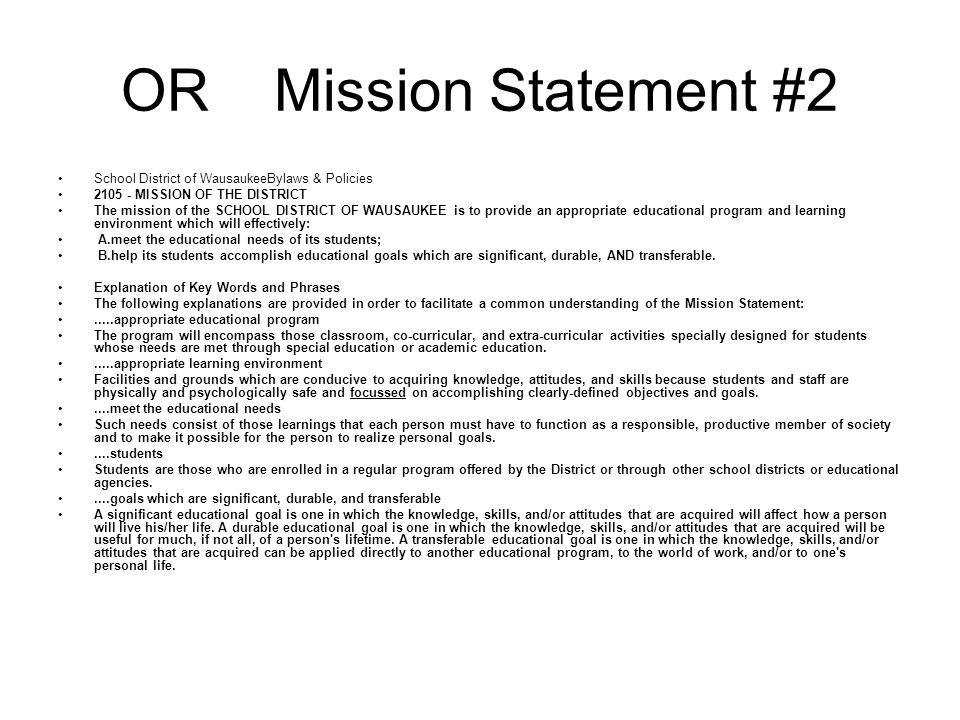 OR Mission Statement #2 School District of WausaukeeBylaws & Policies MISSION OF THE DISTRICT The mission of the SCHOOL DISTRICT OF WAUSAUKEE is to provide an appropriate educational program and learning environment which will effectively: A.meet the educational needs of its students; B.help its students accomplish educational goals which are significant, durable, AND transferable.