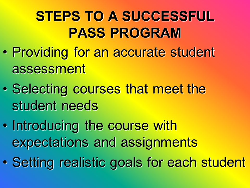 STUDENT ASSESSMENT IN A PASS COURSE Each course consists of five unitsEach course consists of five units All courses have unit tests and others may also include review and final examsAll courses have unit tests and others may also include review and final exams Exams for all courses must be administered by educatorsExams for all courses must be administered by educators Other teacher assessment practices may be administered as requiredOther teacher assessment practices may be administered as required