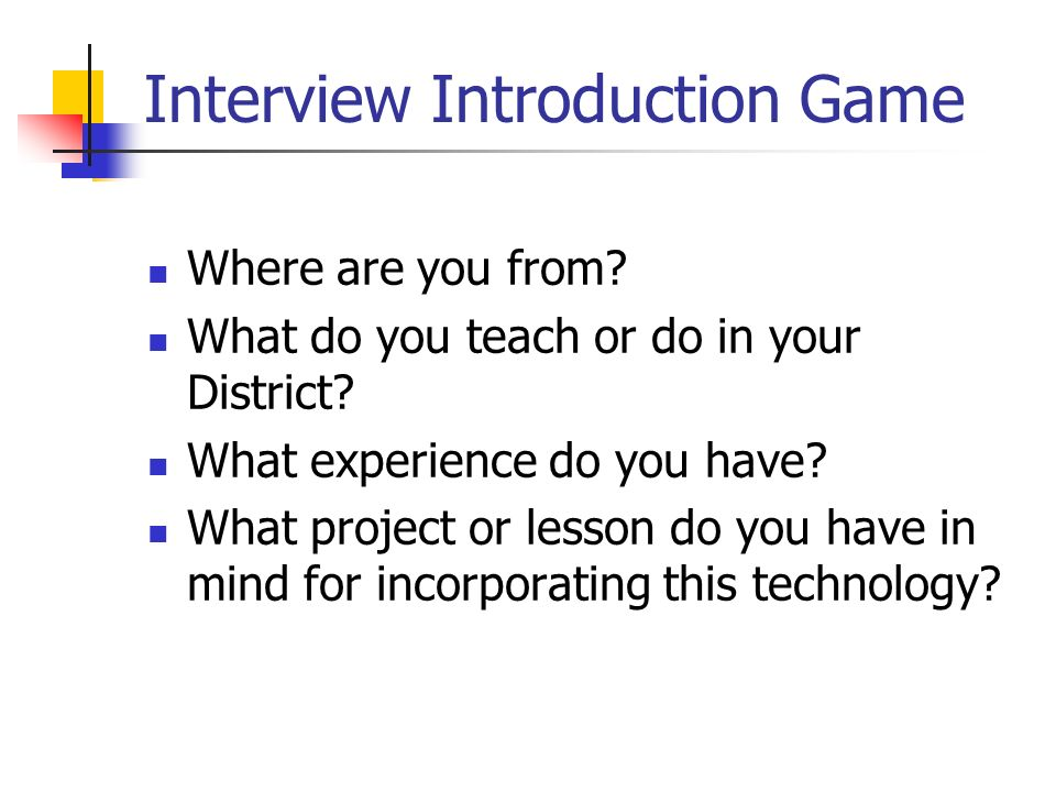 Interview Introduction Game Where are you from. What do you teach or do in your District.