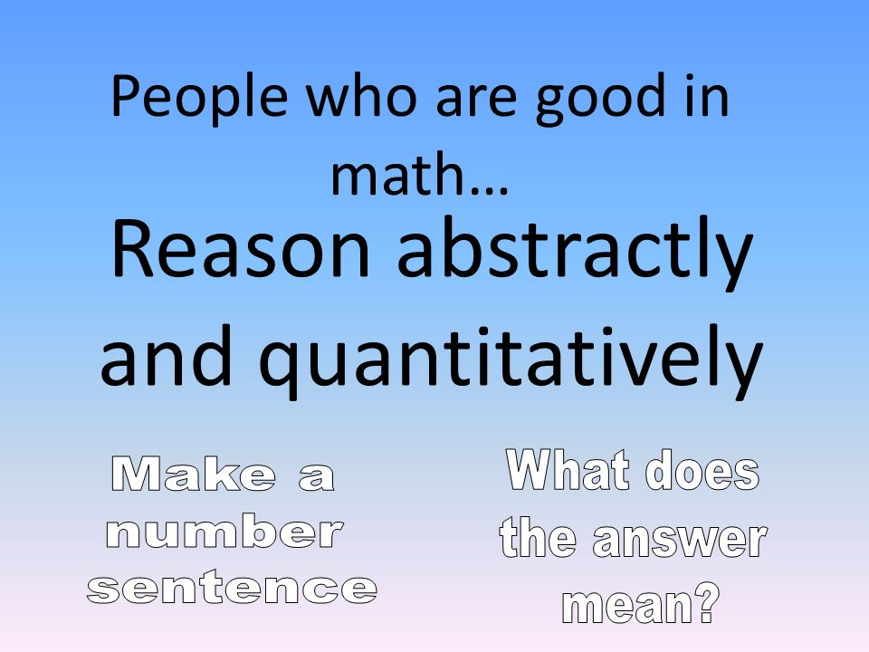 Reason abstractly and quantitatively People who are good in math…