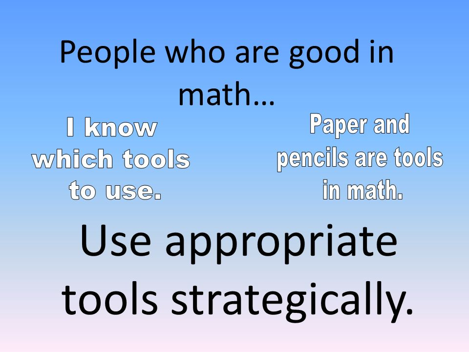 Use appropriate tools strategically. People who are good in math…