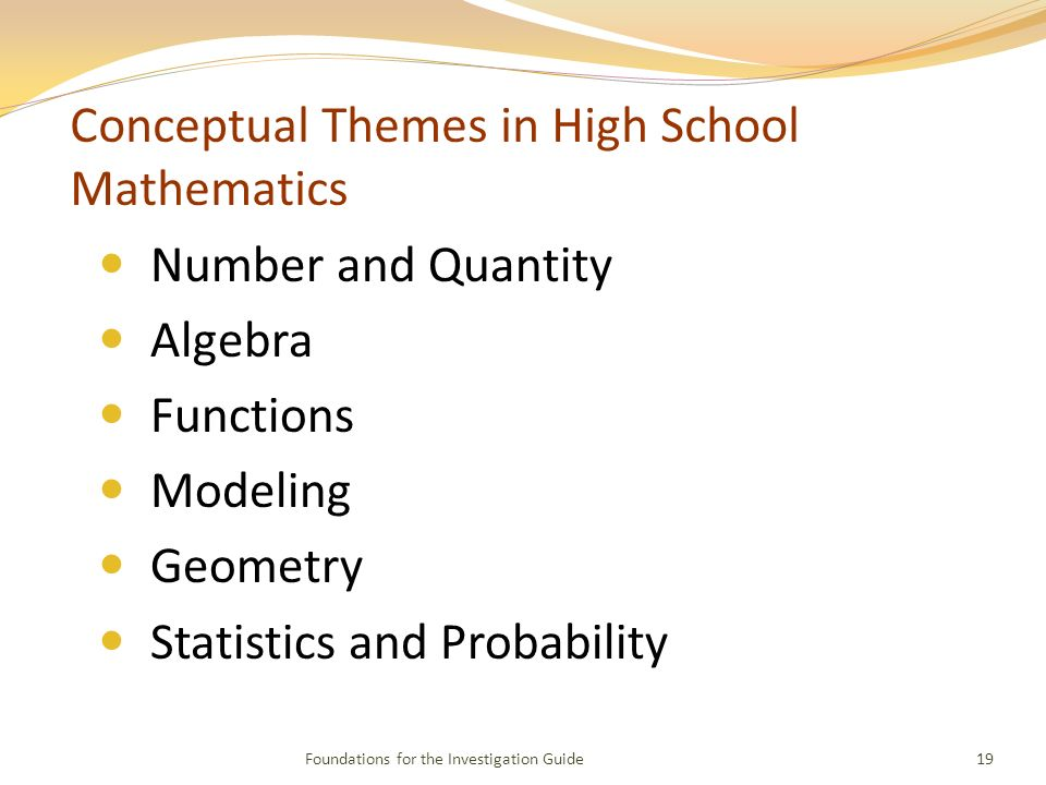 Conceptual Themes in High School Mathematics Number and Quantity Algebra Functions Modeling Geometry Statistics and Probability 19Foundations for the