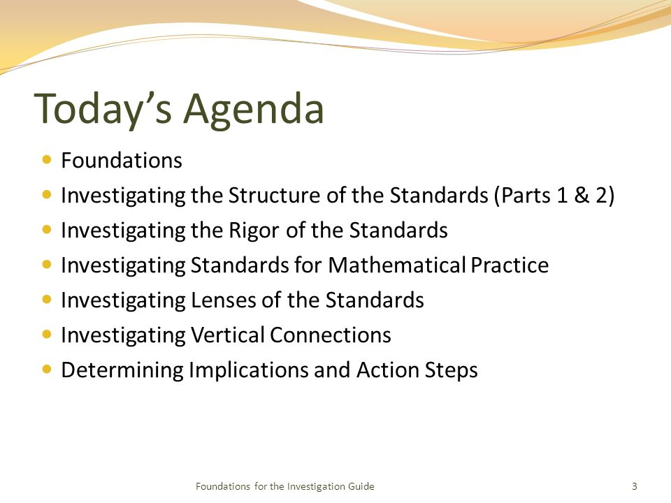Todays Agenda Foundations Investigating the Structure of the Standards (Parts 1 & 2) Investigating the Rigor of the Standards Investigating Standards for Mathematical Practice Investigating Lenses of the Standards Investigating Vertical Connections Determining Implications and Action Steps Foundations for the Investigation Guide3