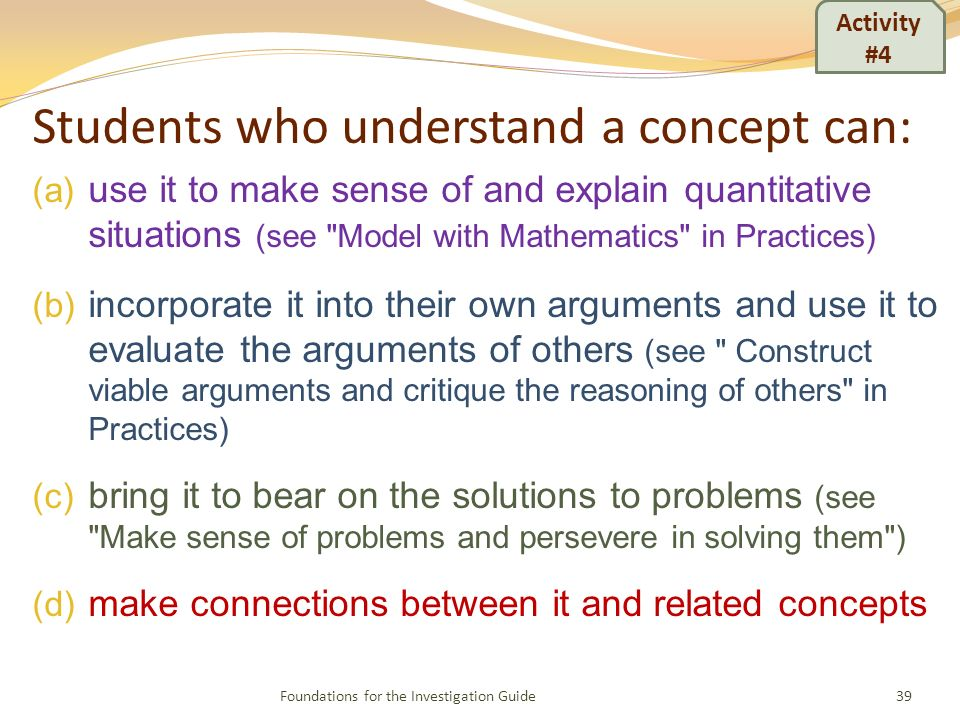 Students who understand a concept can: (a) use it to make sense of and explain quantitative situations (see Model with Mathematics in Practices) (b) incorporate it into their own arguments and use it to evaluate the arguments of others (see Construct viable arguments and critique the reasoning of others in Practices) (c) bring it to bear on the solutions to problems (see Make sense of problems and persevere in solving them ) (d) make connections between it and related concepts 39Foundations for the Investigation Guide Activity #4