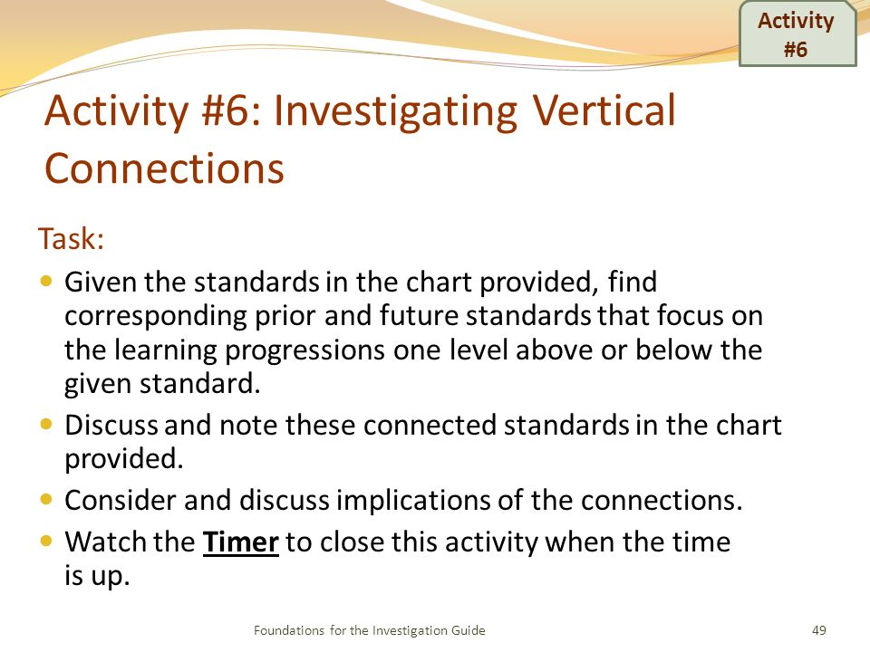 Activity #6: Investigating Vertical Connections Task: Given the standards in the chart provided, find corresponding prior and future standards that focus on the learning progressions one level above or below the given standard.