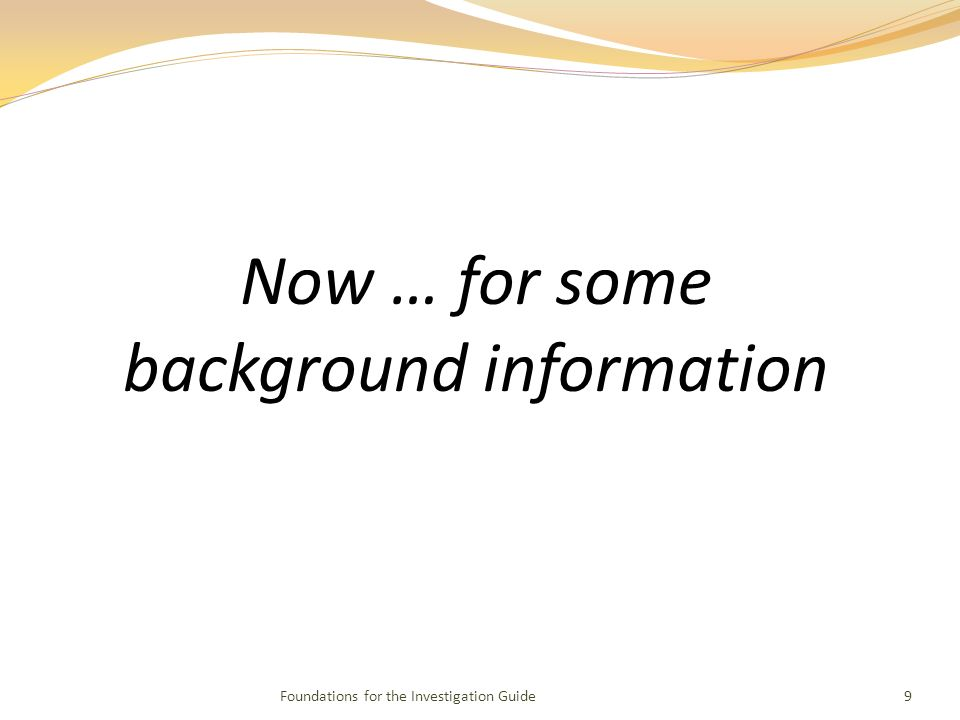 Foundations for the Investigation Guide9 Now … for some background information