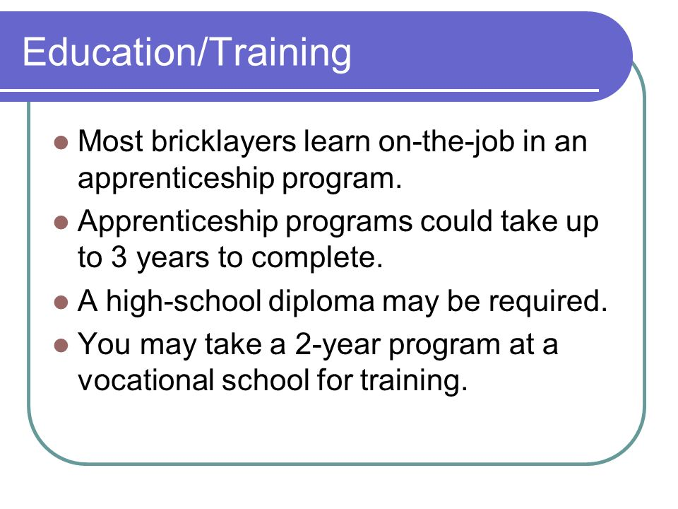 Education/Training Most bricklayers learn on-the-job in an apprenticeship program.