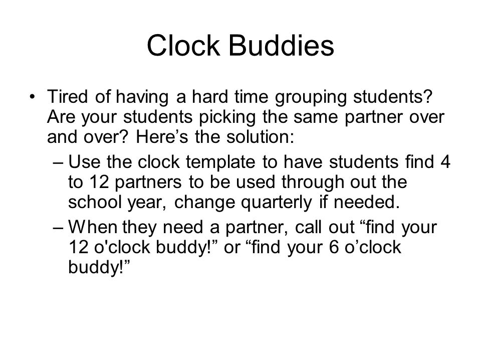 Clock Buddies Tired of having a hard time grouping students? Are your students picking the same partner over and over? Heres the solution: –Use the cl