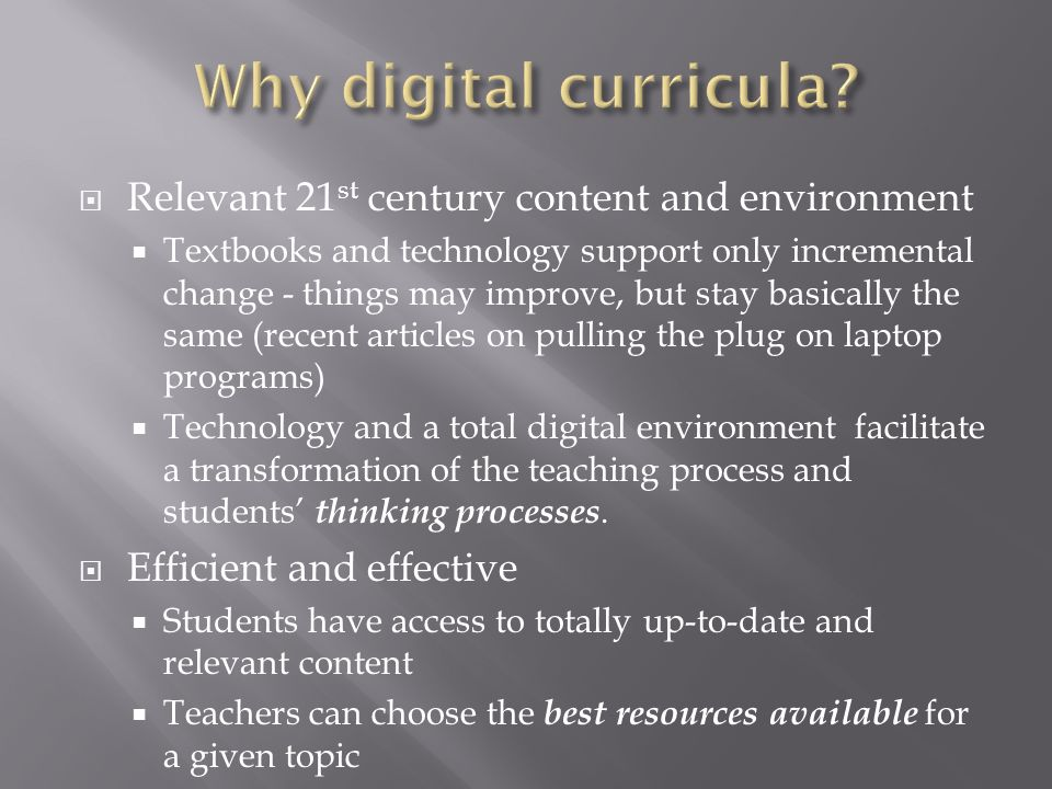 Relevant 21 st century content and environment Textbooks and technology support only incremental change - things may improve, but stay basically the same (recent articles on pulling the plug on laptop programs) Technology and a total digital environment facilitate a transformation of the teaching process and students thinking processes.