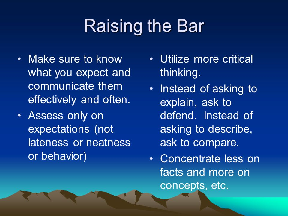 Raising the Bar Make sure to know what you expect and communicate them effectively and often.