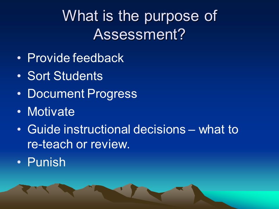 What is the purpose of Assessment? Provide feedback Sort Students Document Progress Motivate Guide instructional decisions – what to re-teach or revie