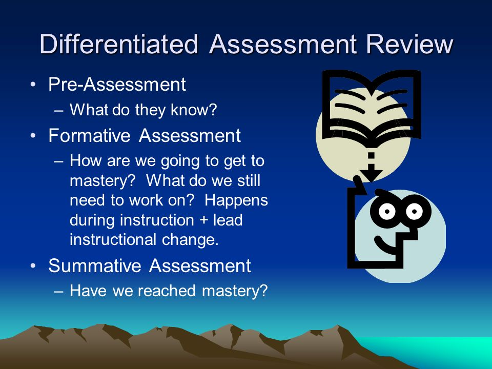 Differentiated Assessment Review Pre-Assessment –What do they know? Formative Assessment –How are we going to get to mastery? What do we still need to