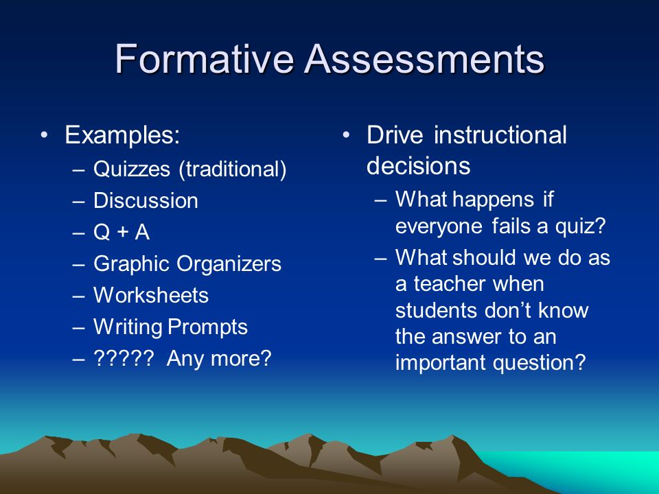 Formative Assessments Examples: –Quizzes (traditional) –Discussion –Q + A –Graphic Organizers –Worksheets –Writing Prompts – .