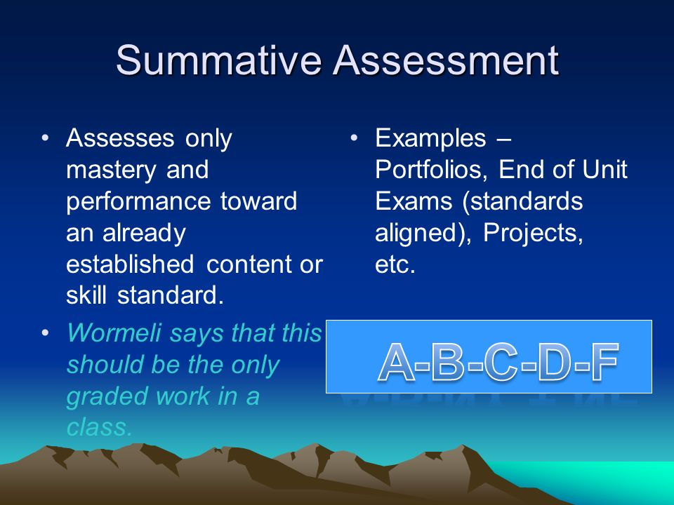 Summative Assessment Assesses only mastery and performance toward an already established content or skill standard. Wormeli says that this should be t