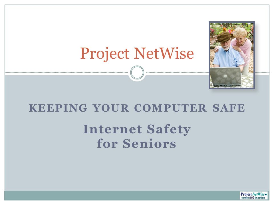KEEPING YOUR COMPUTER SAFE Internet Safety for Seniors Project NetWise