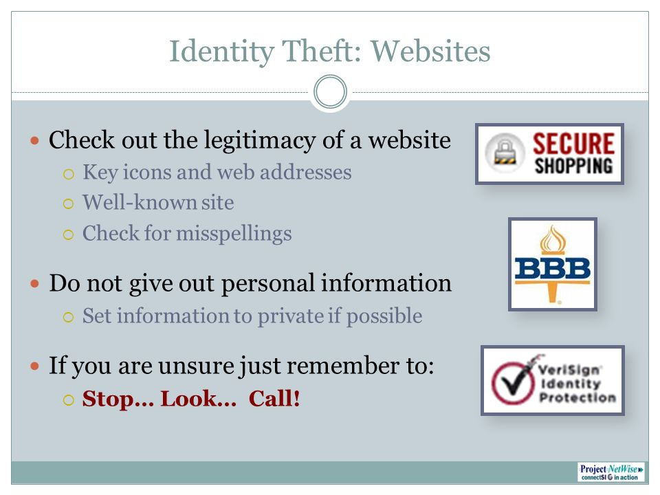 Identity Theft: Websites Check out the legitimacy of a website o Key icons and web addresses Well-known site Check for misspellings Do not give out personal information Set information to private if possible If you are unsure just remember to: Stop… Look… Call!