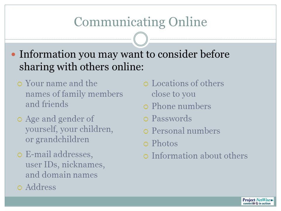 Communicating Online Information you may want to consider beforesharing with others online: Your name and thenames of family membersand friends Age and gender ofyourself, your children,or grandchildren E-mail addresses,user IDs, nicknames,and domain names Address Locations of othersclose to you Phone numbers Passwords Personal numbers Photos Information about others