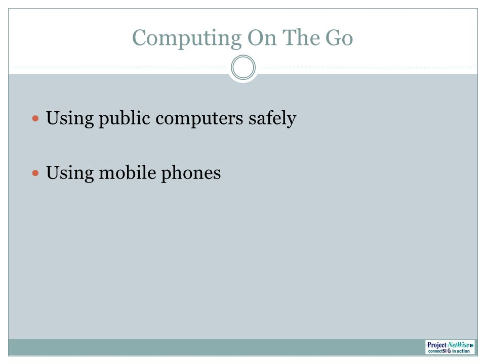 Computing On The Go Using public computers safely Using mobile phones