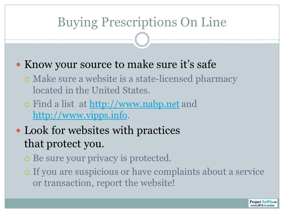 Buying Prescriptions On Line Know your source to make sure its safe Make sure a website is a state-licensed pharmacylocated in the United States.