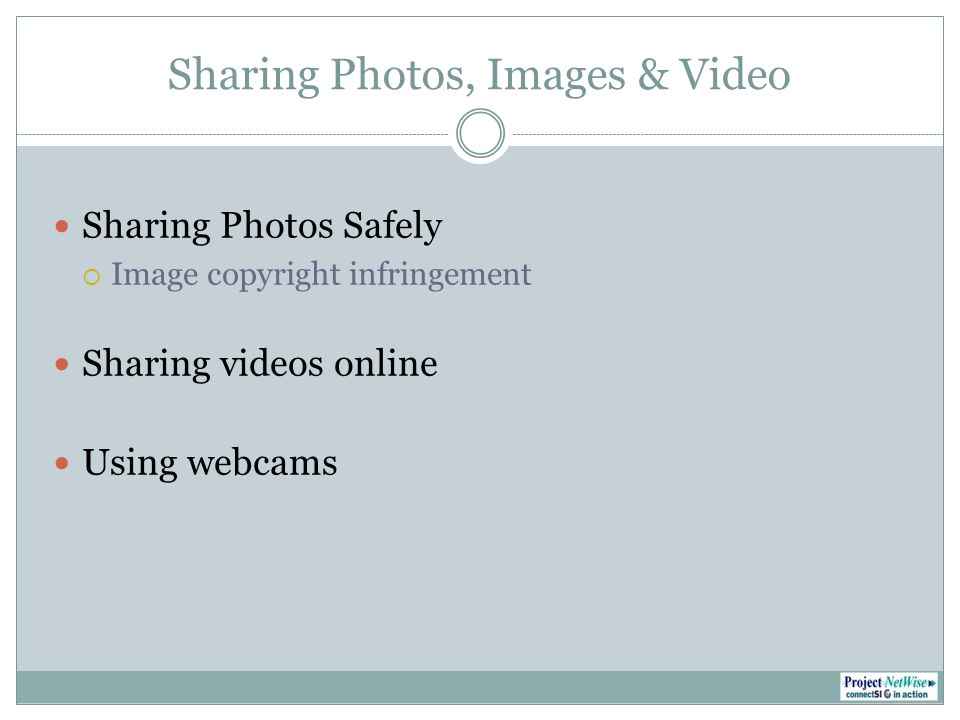Sharing Photos, Images & Video Sharing Photos Safely Image copyright infringement Sharing videos online Using webcams