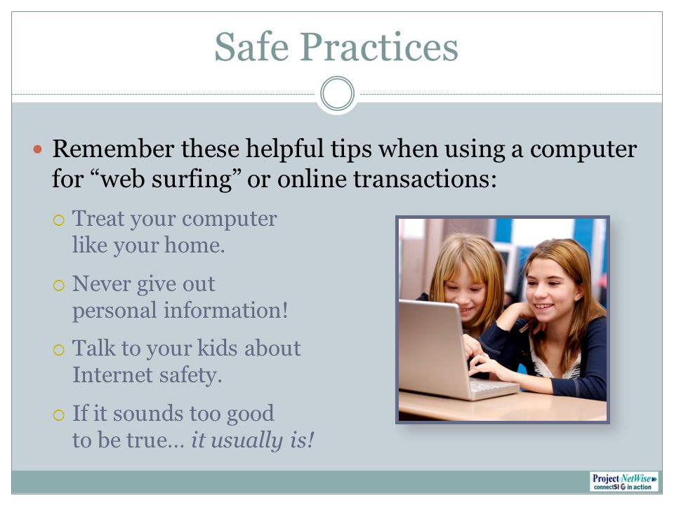 Safe Practices Remember these helpful tips when using a computer for web surfing or online transactions: Treat your computer like your home.