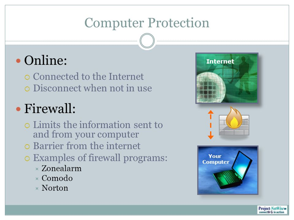 Computer Protection Antivirus Protection: Prevents viruses from effecting your computer Can only prevent what it recognizes Important to keep software updated Examples of antivirus programs: McAfee Norton AVG Anti-virus
