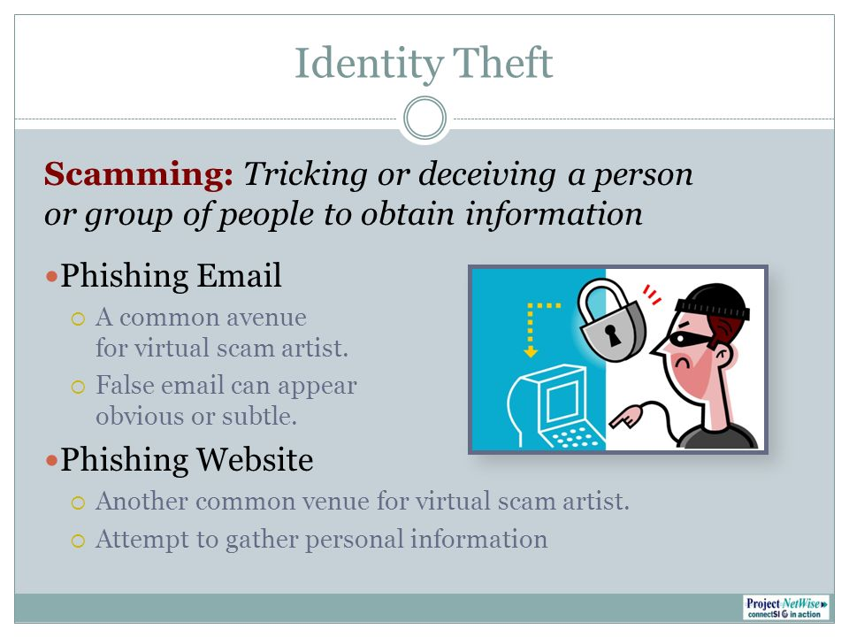 Identity Theft Scamming: Tricking or deceiving a person or group of people to obtain information Phishing Email A common avenue for virtual scam artist.