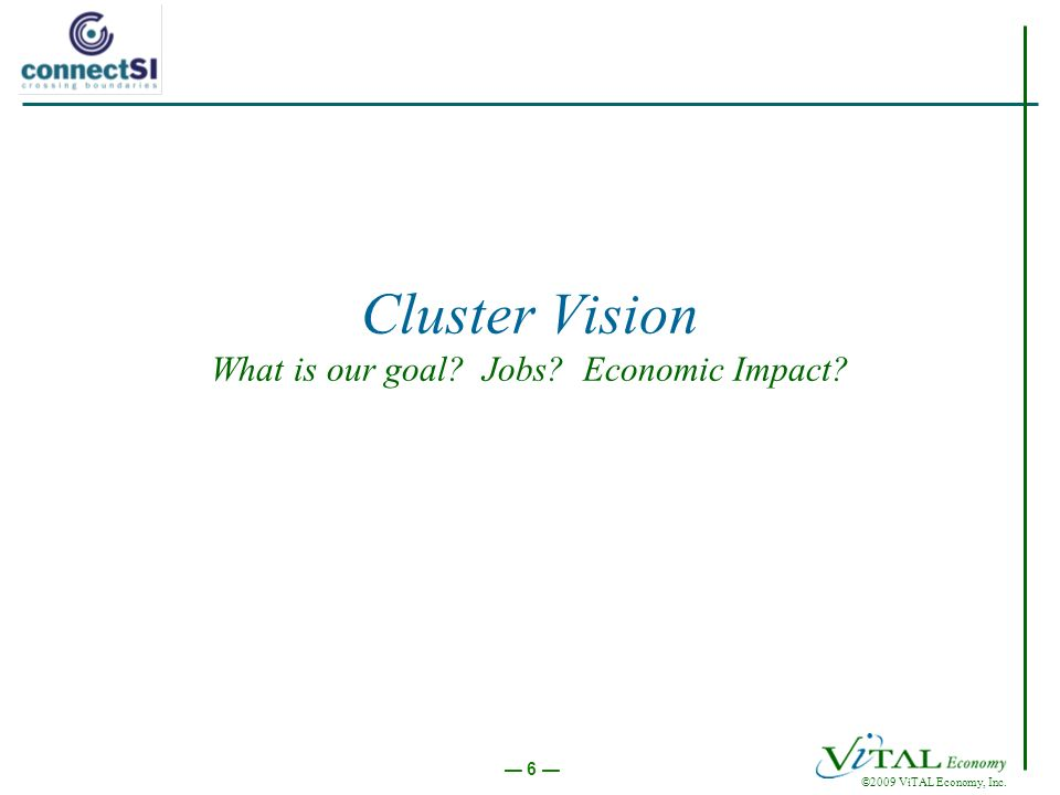 ©2009 ViTAL Economy, Inc. 6 Cluster Vision What is our goal Jobs Economic Impact