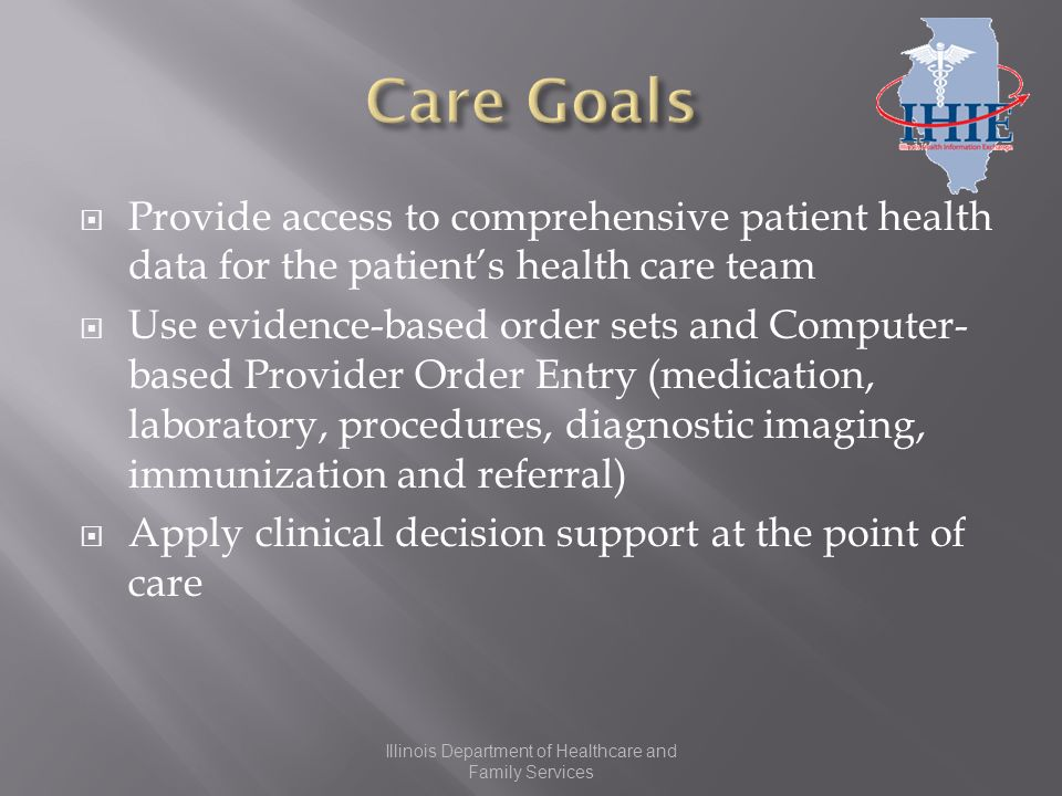 Provide access to comprehensive patient health data for the patients health care team Use evidence-based order sets and Computer- based Provider Order Entry (medication, laboratory, procedures, diagnostic imaging, immunization and referral) Apply clinical decision support at the point of care Illinois Department of Healthcare and Family Services