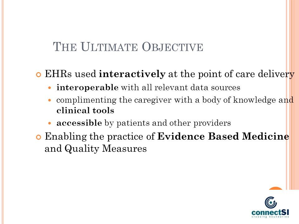 T HE U LTIMATE O BJECTIVE EHRs used interactively at the point of care delivery interoperable with all relevant data sources complimenting the caregiver with a body of knowledge and clinical tools accessible by patients and other providers Enabling the practice of Evidence Based Medicine and Quality Measures