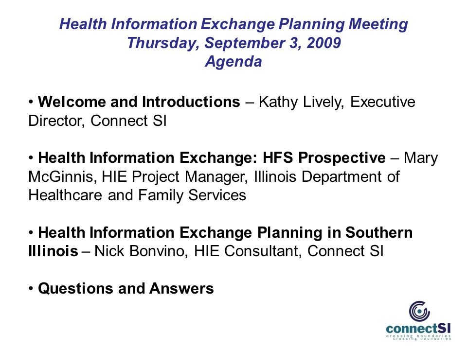 Health Information Exchange Planning Meeting Thursday, September 3, 2009 Agenda Welcome and Introductions – Kathy Lively, Executive Director, Connect SI Health Information Exchange: HFS Prospective – Mary McGinnis, HIE Project Manager, Illinois Department of Healthcare and Family Services Health Information Exchange Planning in Southern Illinois – Nick Bonvino, HIE Consultant, Connect SI Questions and Answers