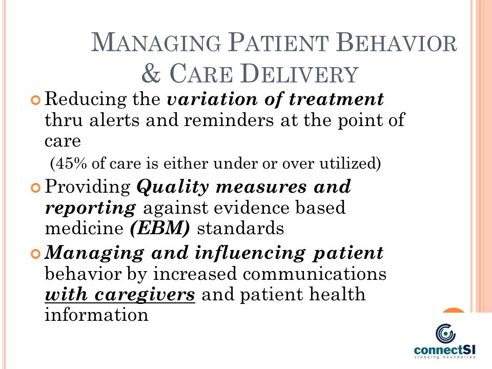 M ANAGING P ATIENT B EHAVIOR & C ARE D ELIVERY Reducing the variation of treatment thru alerts and reminders at the point of care (45% of care is either under or over utilized) Providing Quality measures and reporting against evidence based medicine (EBM) standards Managing and influencing patient behavior by increased communications with caregivers and patient health information