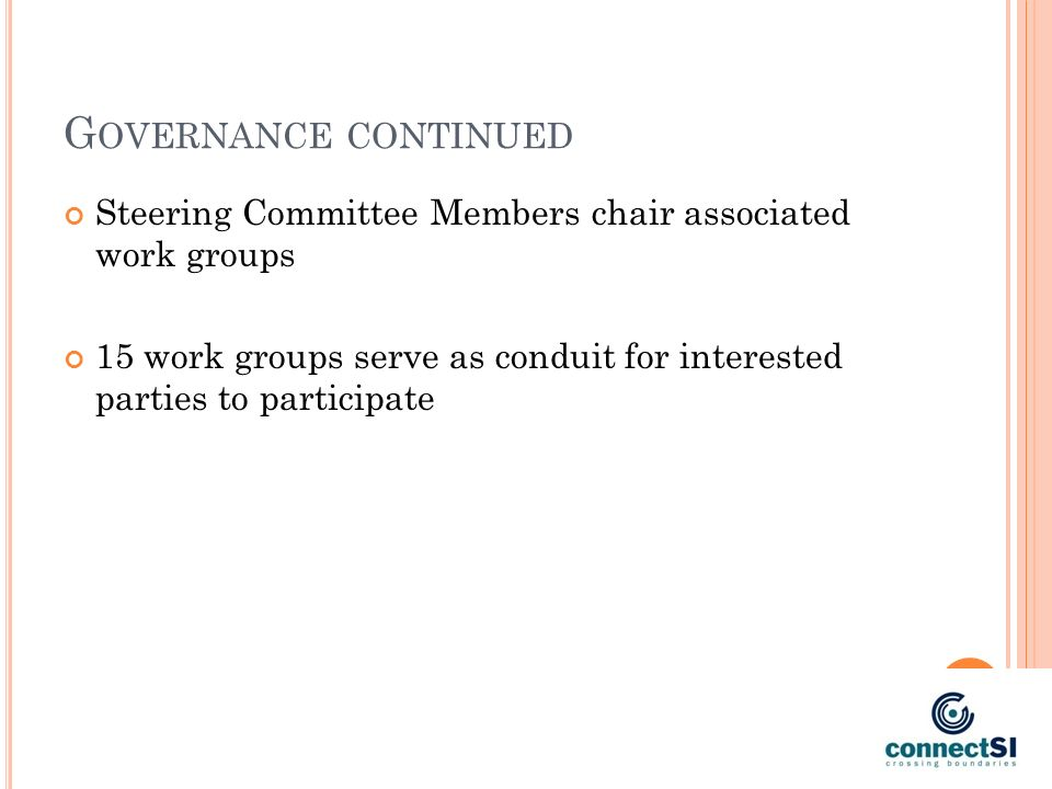 G OVERNANCE CONTINUED Steering Committee Members chair associated work groups 15 work groups serve as conduit for interested parties to participate