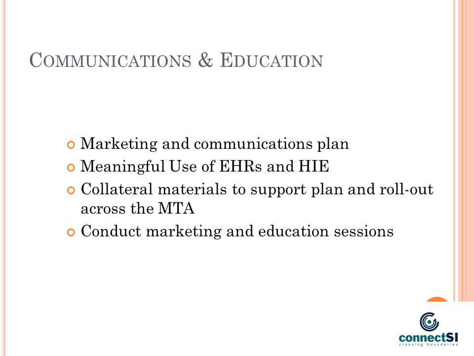 C OMMUNICATIONS & E DUCATION Marketing and communications plan Meaningful Use of EHRs and HIE Collateral materials to support plan and roll-out across the MTA Conduct marketing and education sessions
