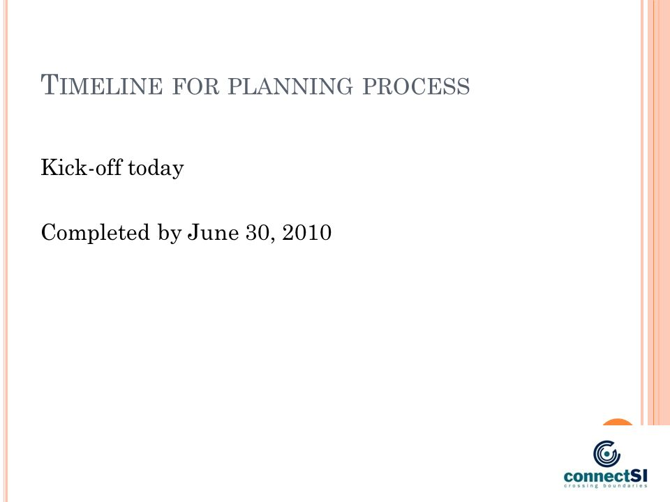 T IMELINE FOR PLANNING PROCESS Kick-off today Completed by June 30, 2010